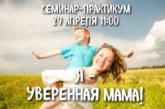 Семинар-практикум «Я — уверенная мама!»