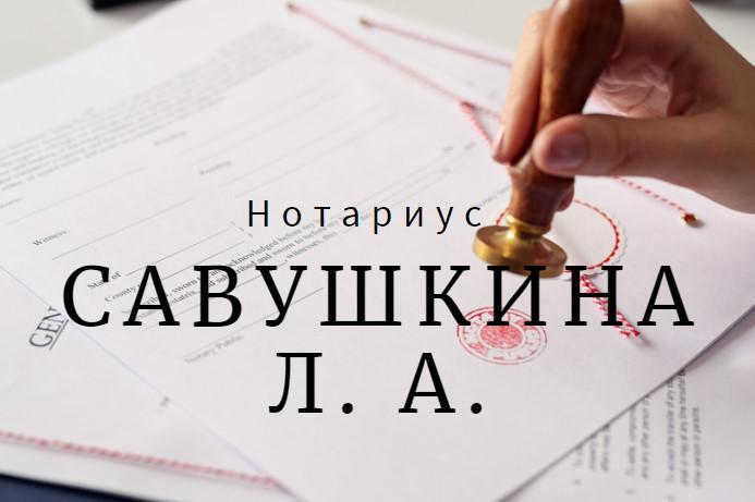 Нотариус Савушкина Л. А.